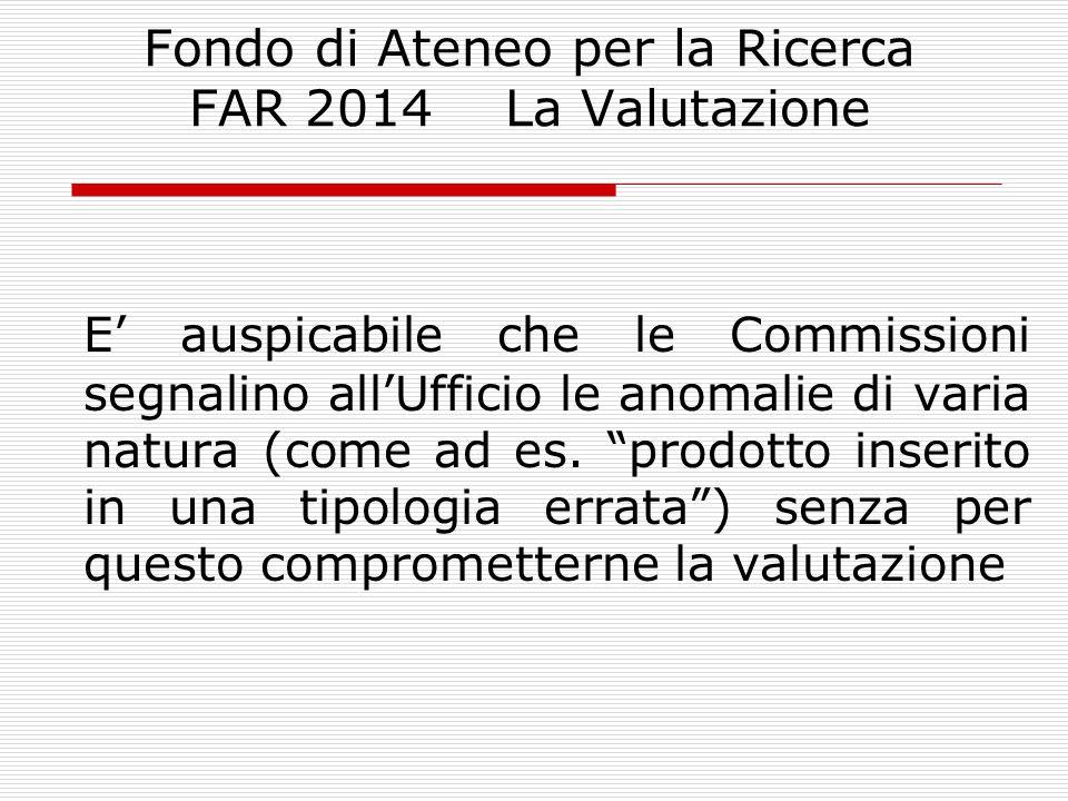 Fondo di Ateneo per la Ricerca FAR 2014 La Valutazione E' auspicabile che le Commissioni segnalino all'Ufficio le anomalie di varia natura (come ad es.