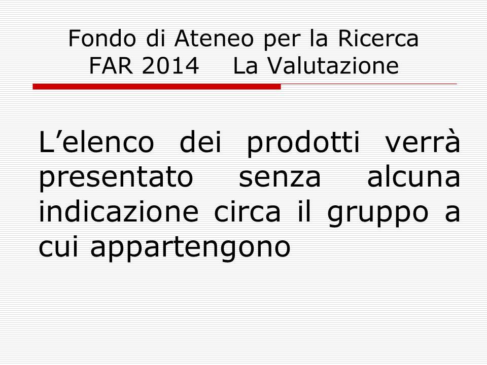 Fondo di Ateneo per la Ricerca FAR 2014 La Valutazione L'elenco dei prodotti verrà presentato senza alcuna indicazione circa il gruppo a cui appartengono