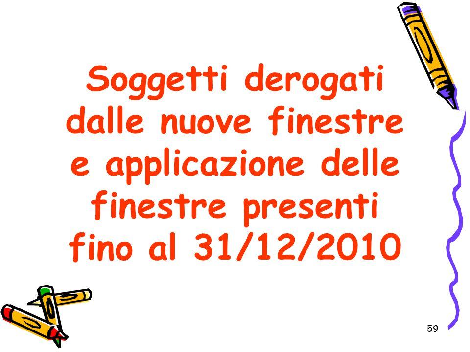 59 Soggetti derogati dalle nuove finestre e applicazione delle finestre presenti fino al 31/12/2010