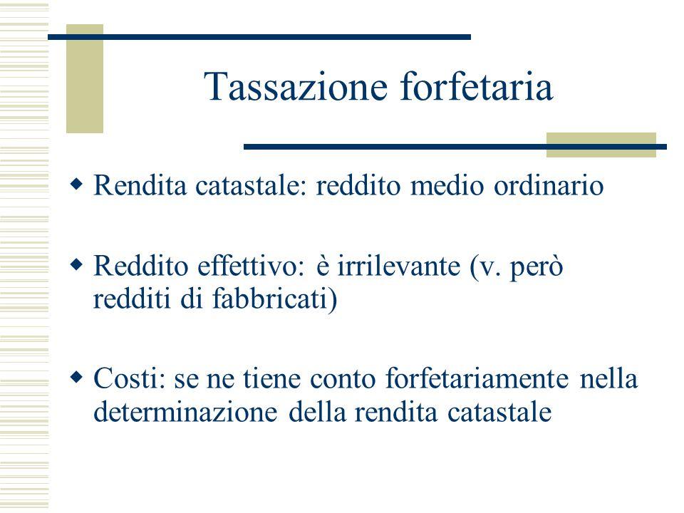 Tassazione forfetaria  Rendita catastale: reddito medio ordinario  Reddito effettivo: è irrilevante (v. però redditi di fabbricati)  Costi: se ne t