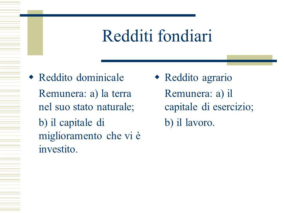 Redditi fondiari  Reddito dominicale Remunera: a) la terra nel suo stato naturale; b) il capitale di miglioramento che vi è investito.  Reddito agra