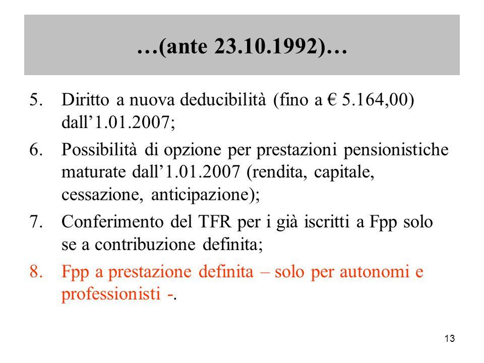 13 5.Diritto a nuova deducibilità (fino a € 5.164,00) dall'1.01.2007; 6.Possibilità di opzione per prestazioni pensionistiche maturate dall'1.01.2007 (rendita, capitale, cessazione, anticipazione); 7.Conferimento del TFR per i già iscritti a Fpp solo se a contribuzione definita; 8.Fpp a prestazione definita – solo per autonomi e professionisti -.