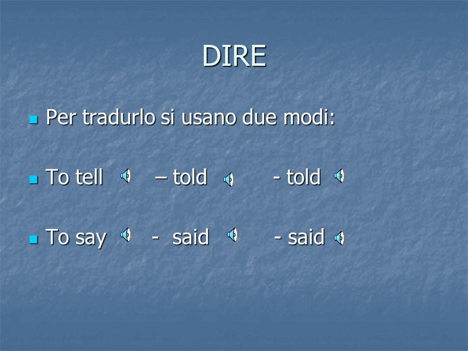 DIRE Per tradurlo si usano due modi: Per tradurlo si usano due modi: To tell – told - told To tell – told - told To say - said - said To say - said - said