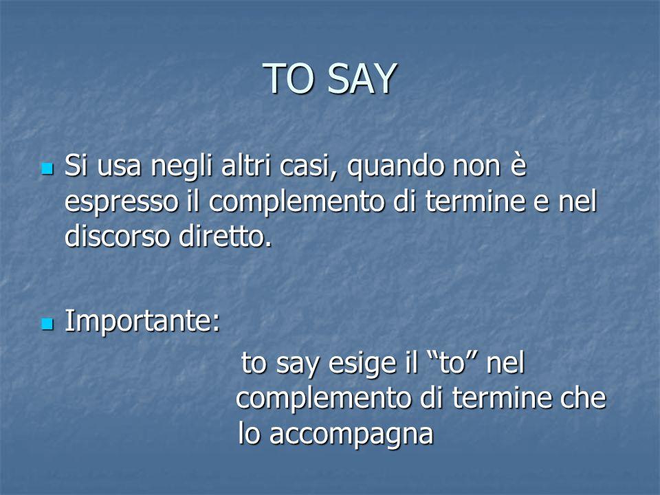 TO SAY Si usa negli altri casi, quando non è espresso il complemento di termine e nel discorso diretto.