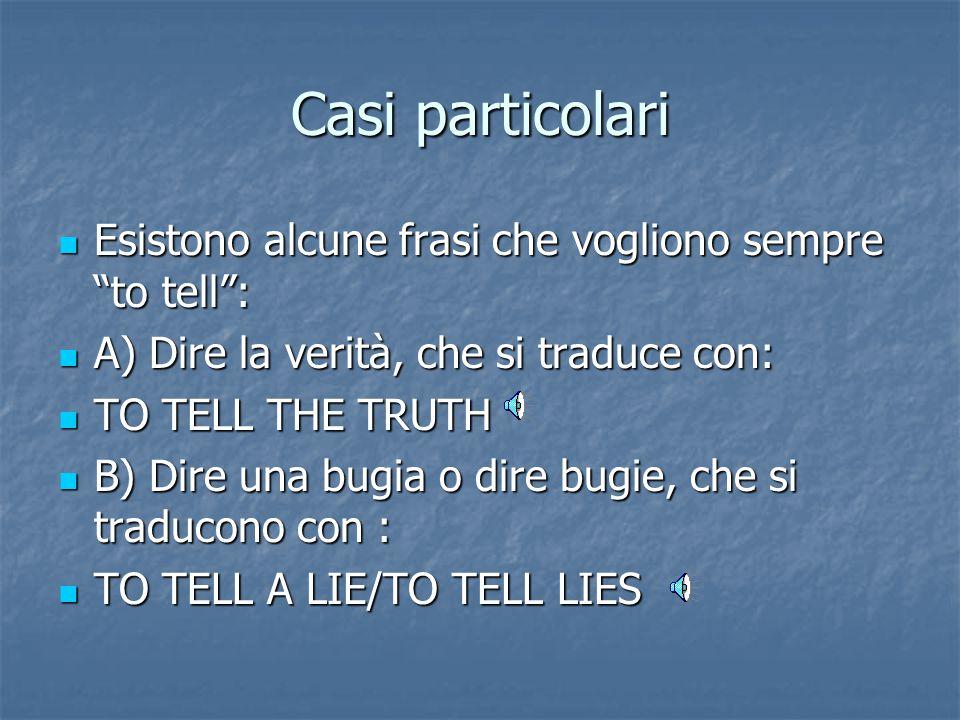 Casi particolari Esistono alcune frasi che vogliono sempre to tell : Esistono alcune frasi che vogliono sempre to tell : A) Dire la verità, che si traduce con: A) Dire la verità, che si traduce con: TO TELL THE TRUTH TO TELL THE TRUTH B) Dire una bugia o dire bugie, che si traducono con : B) Dire una bugia o dire bugie, che si traducono con : TO TELL A LIE/TO TELL LIES TO TELL A LIE/TO TELL LIES