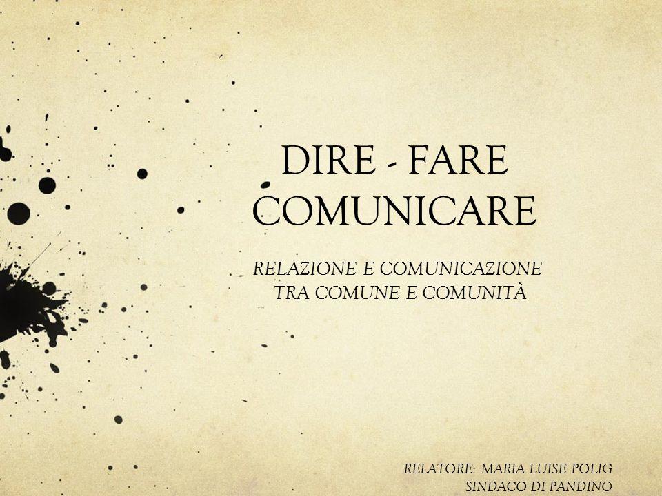 DIRE - FARE COMUNICARE RELATORE: MARIA LUISE POLIG SINDACO DI PANDINO RELAZIONE E COMUNICAZIONE TRA COMUNE E COMUNITÀ