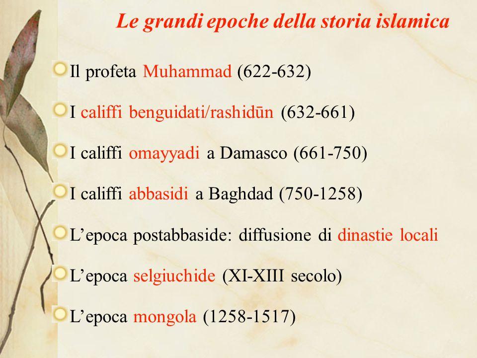Le grandi epoche della storia islamica Il profeta Muhammad (622-632) I califfi benguidati/rashidūn (632-661) I califfi omayyadi a Damasco (661-750) I califfi abbasidi a Baghdad (750-1258) L'epoca postabbaside: diffusione di dinastie locali L'epoca selgiuchide (XI-XIII secolo) L'epoca mongola (1258-1517)