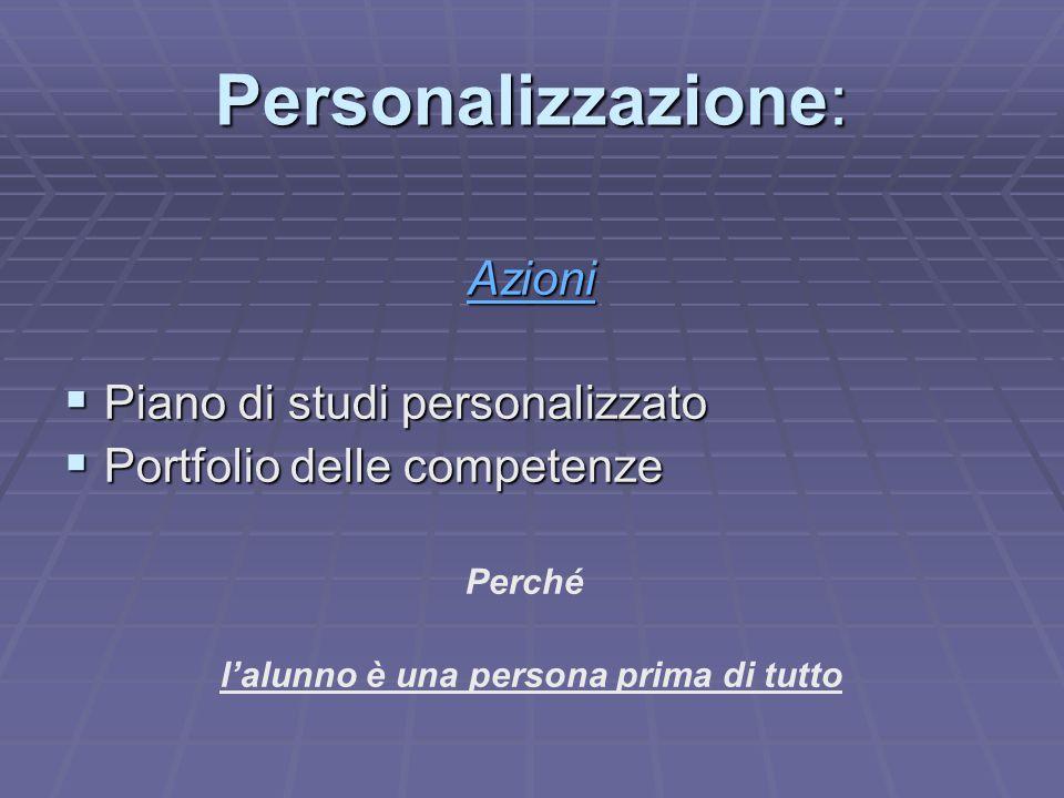 Personalizzazione: Azioni  Piano di studi personalizzato  Portfolio delle competenze Perché l'alunno è una persona prima di tutto