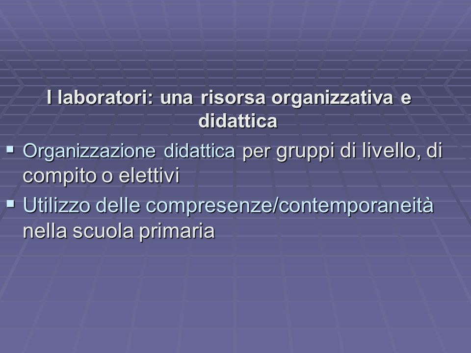 I laboratori: una risorsa organizzativa e didattica OOOOrganizzazione didattica per gruppi di livello, di compito o elettivi UUUUtilizzo delle