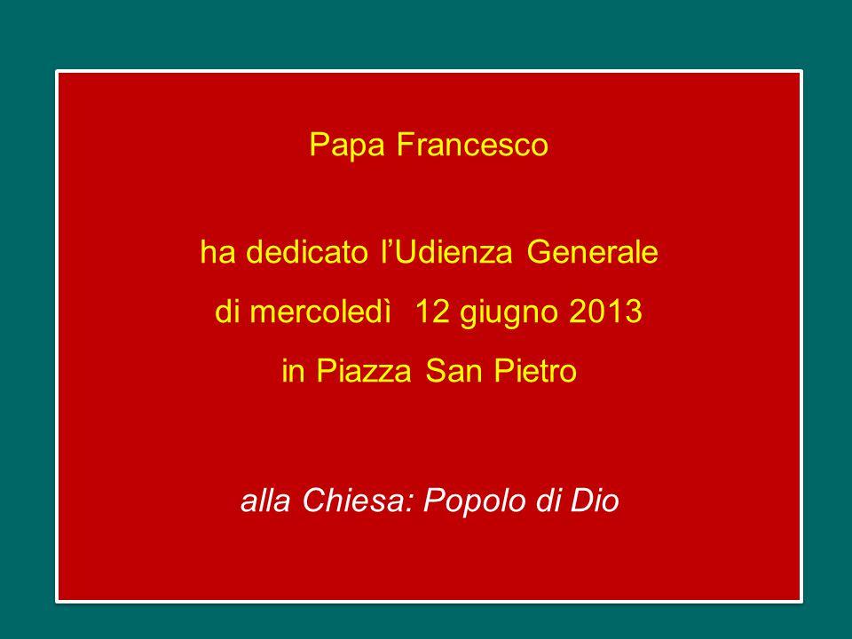 Papa Francesco ha dedicato l'Udienza Generale di mercoledì 12 giugno 2013 in Piazza San Pietro alla Chiesa: Popolo di Dio Papa Francesco ha dedicato l'Udienza Generale di mercoledì 12 giugno 2013 in Piazza San Pietro alla Chiesa: Popolo di Dio