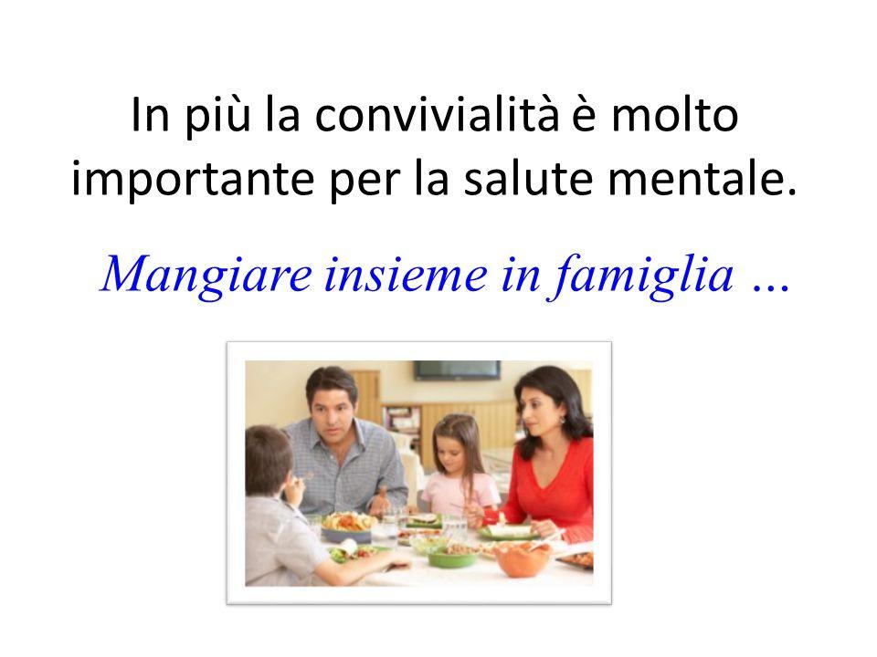 In più la convivialità è molto importante per la salute mentale. Mangiare insieme in famiglia …