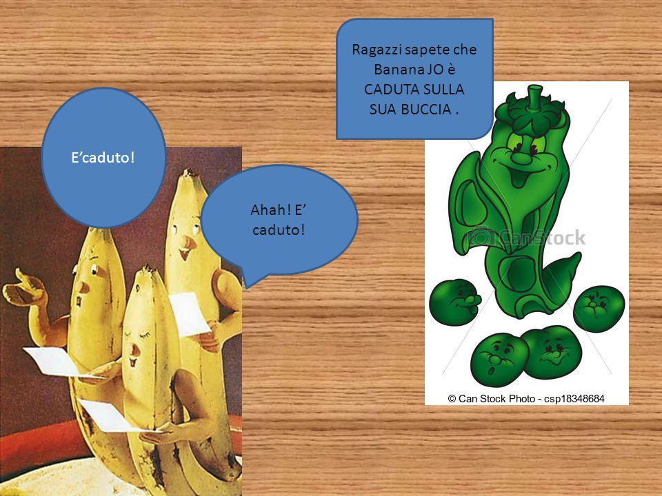 Non c'è niente da ridere . AHAH!. E' caduta. Appena lo scopriranno le altre banane.