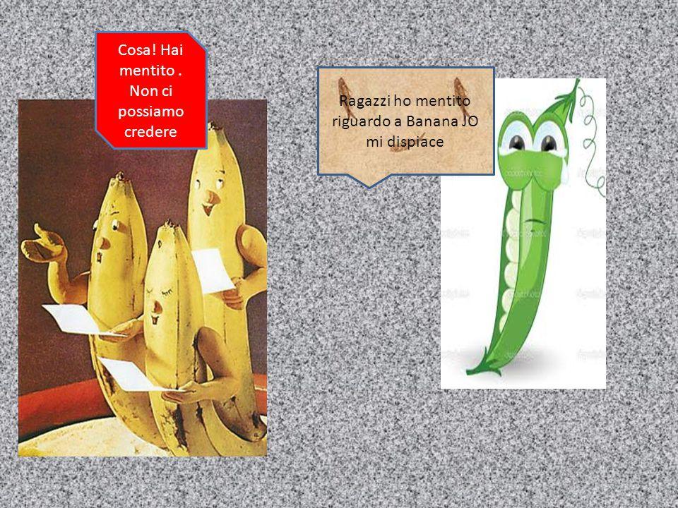 Ragazzi ho mentito riguardo a Banana JO mi dispiace Cosa! Hai mentito. Non ci possiamo credere