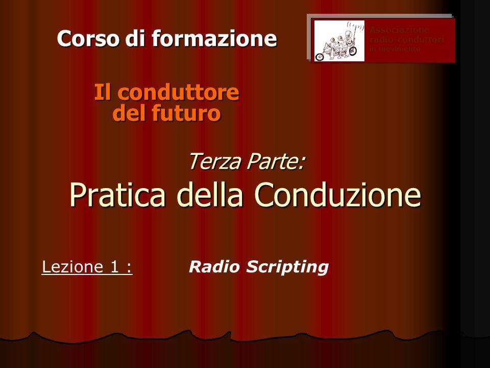 Terza Parte: Pratica della Conduzione Corso di formazione Il conduttore del futuro Associazione radio-conduttori in movimento Lezione 1 :Radio Scripting