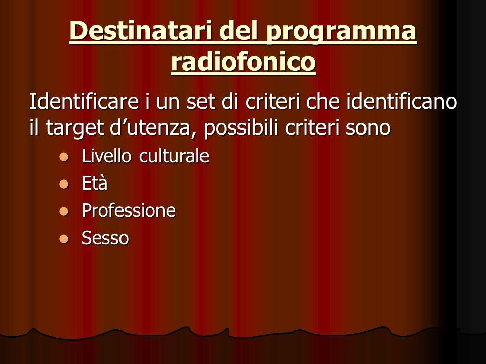 Destinatari del programma radiofonico Identificare i un set di criteri che identificano il target d'utenza, possibili criteri sono Livello culturale Livello culturale Età Età Professione Professione Sesso Sesso