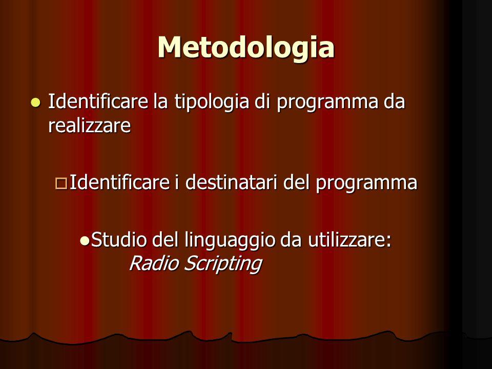 Metodologia Identificare la tipologia di programma da realizzare Identificare la tipologia di programma da realizzare  Identificare i destinatari del programma Studio del linguaggio da utilizzare: Radio Scripting Studio del linguaggio da utilizzare: Radio Scripting