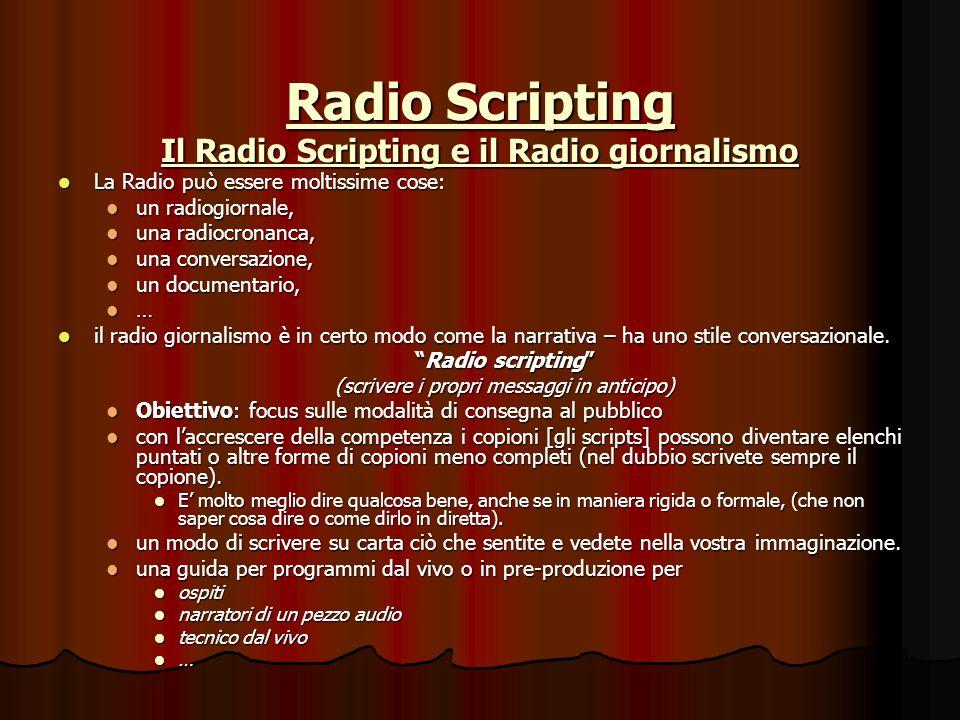Radio Scripting Il Radio Scripting e il Radio giornalismo La Radio può essere moltissime cose: La Radio può essere moltissime cose: un radiogiornale, un radiogiornale, una radiocronanca, una radiocronanca, una conversazione, una conversazione, un documentario, un documentario, … il radio giornalismo è in certo modo come la narrativa – ha uno stile conversazionale.