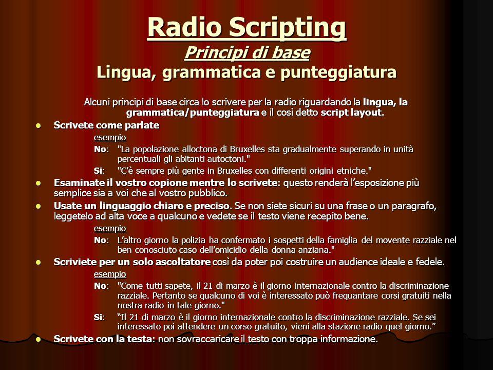 Radio Scripting Principi di base Lingua, grammatica e punteggiatura Alcuni principi di base circa lo scrivere per la radio riguardando la lingua, la grammatica/punteggiatura e il così detto script layout.