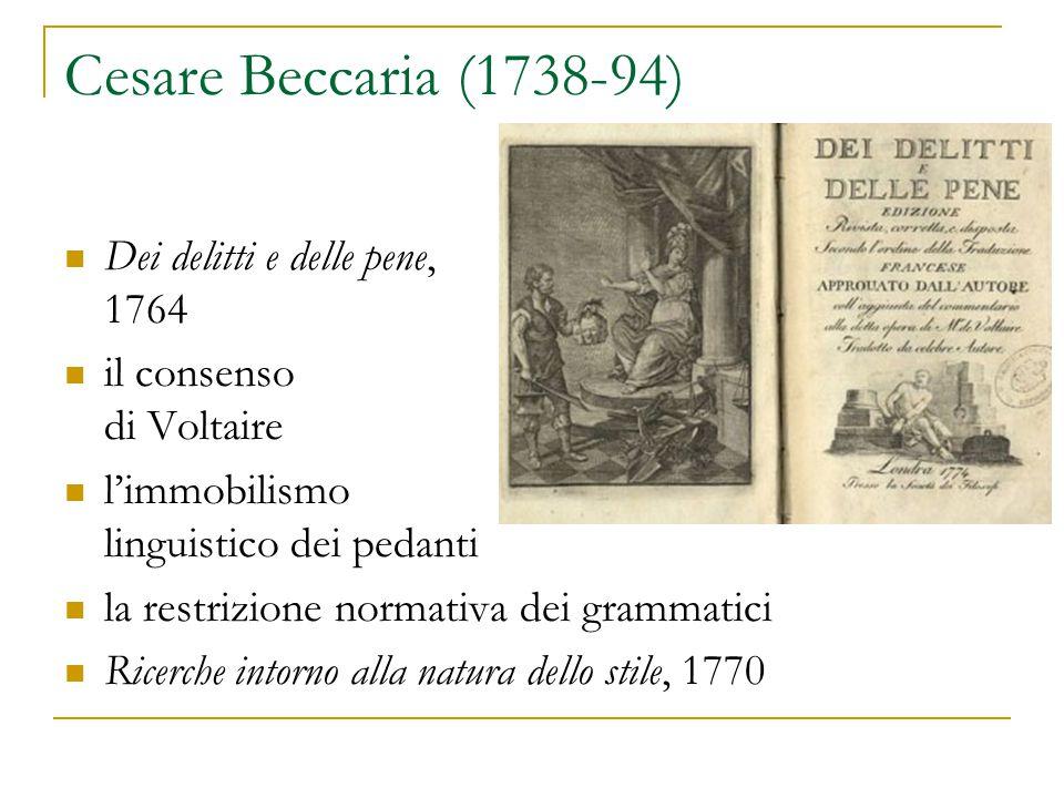 Cesare Beccaria (1738-94) Dei delitti e delle pene, 1764 il consenso di Voltaire l'immobilismo linguistico dei pedanti la restrizione normativa dei grammatici Ricerche intorno alla natura dello stile, 1770