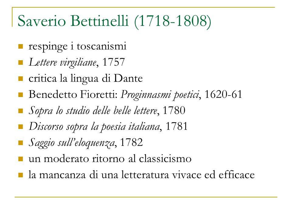 Saverio Bettinelli (1718-1808) respinge i toscanismi Lettere virgiliane, 1757 critica la lingua di Dante Benedetto Fioretti: Proginnasmi poetici, 1620-61 Sopra lo studio delle belle lettere, 1780 Discorso sopra la poesia italiana, 1781 Saggio sull'eloquenza, 1782 un moderato ritorno al classicismo la mancanza di una letteratura vivace ed efficace