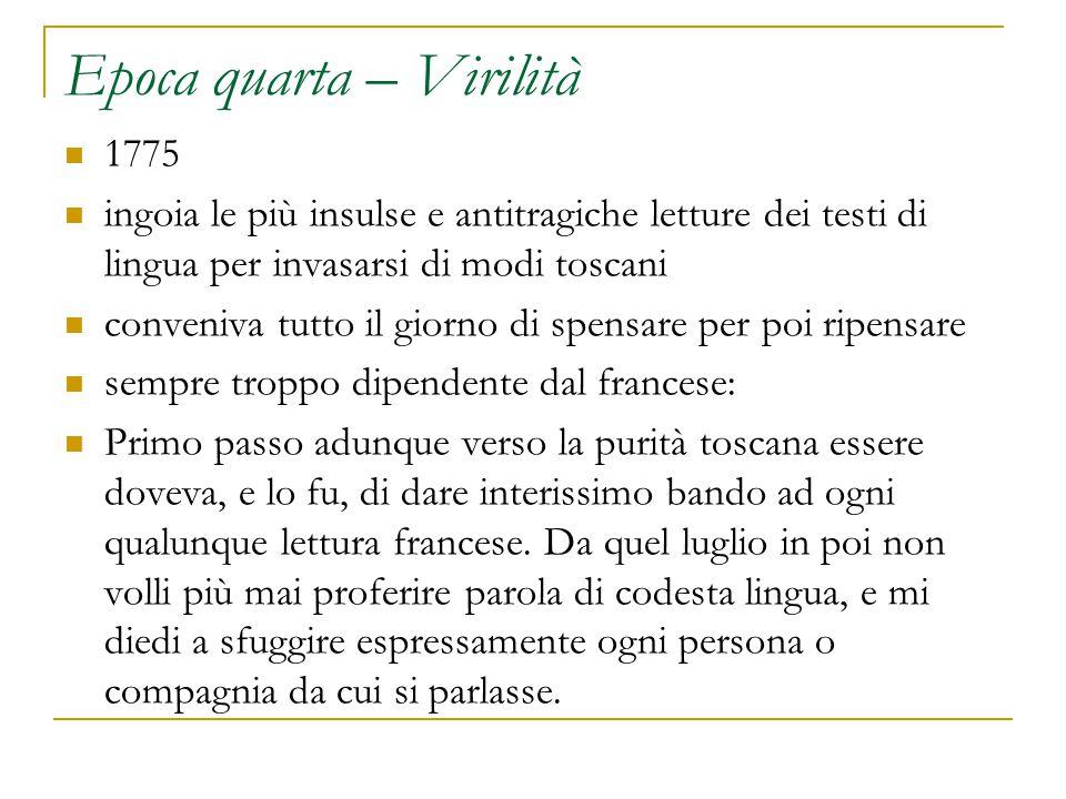 Epoca quarta – Virilità 1775 ingoia le più insulse e antitragiche letture dei testi di lingua per invasarsi di modi toscani conveniva tutto il giorno