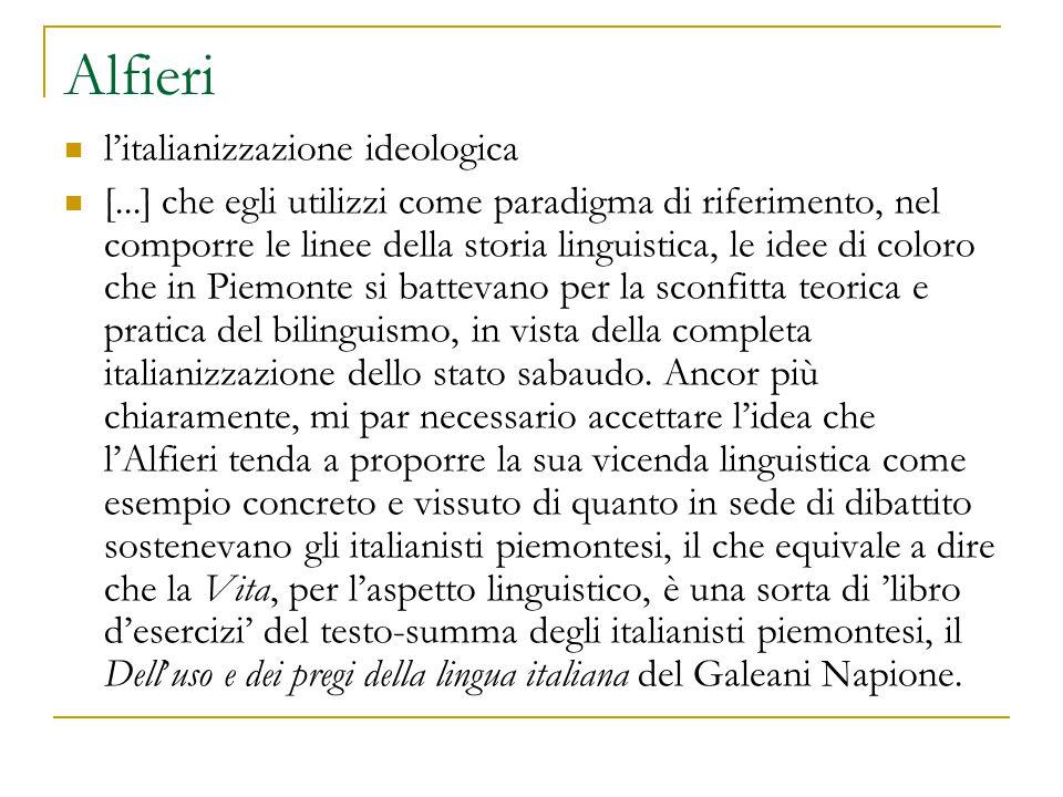 Alfieri l'italianizzazione ideologica [...] che egli utilizzi come paradigma di riferimento, nel comporre le linee della storia linguistica, le idee di coloro che in Piemonte si battevano per la sconfitta teorica e pratica del bilinguismo, in vista della completa italianizzazione dello stato sabaudo.