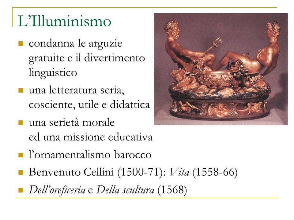 L'Illuminismo condanna le arguzie gratuite e il divertimento linguistico una letteratura seria, cosciente, utile e didattica una serietà morale ed una missione educativa l'ornamentalismo barocco Benvenuto Cellini (1500-71): Vita (1558-66) Dell'oreficeria e Della scultura (1568)