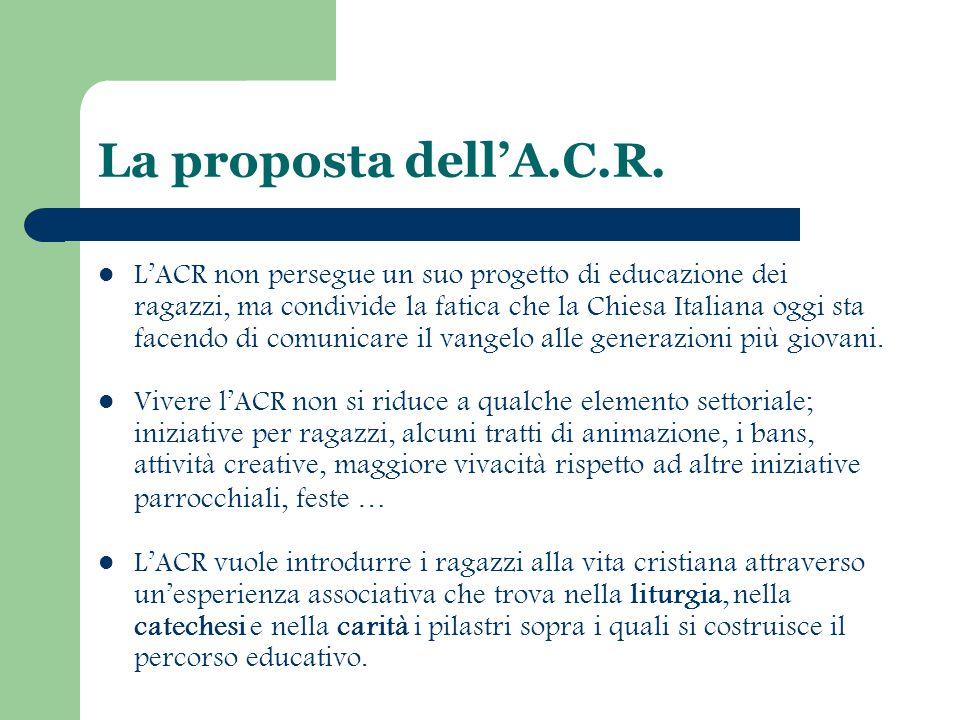 La proposta dell'A.C.R. L'ACR non persegue un suo progetto di educazione dei ragazzi, ma condivide la fatica che la Chiesa Italiana oggi sta facendo d