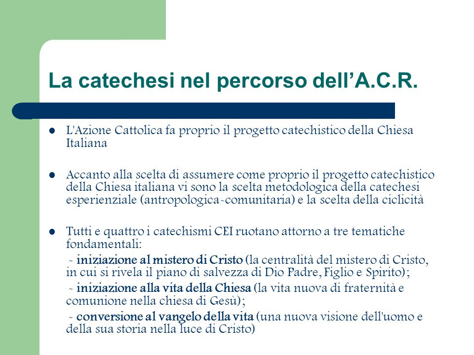 La catechesi nel percorso dell'A.C.R. L'Azione Cattolica fa proprio il progetto catechistico della Chiesa Italiana Accanto alla scelta di assumere com