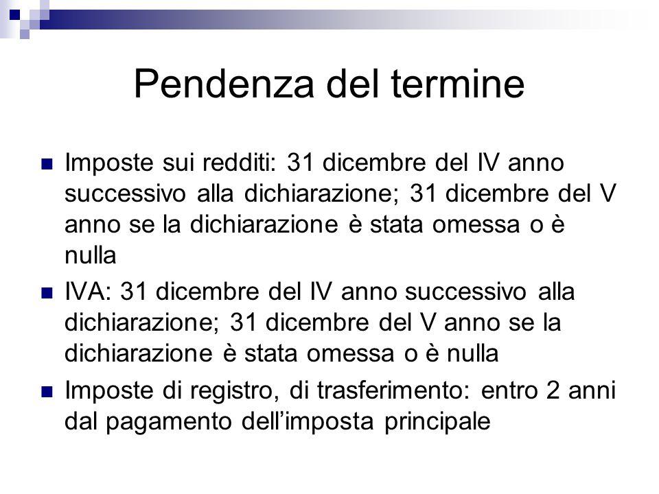 Pendenza del termine Imposte sui redditi: 31 dicembre del IV anno successivo alla dichiarazione; 31 dicembre del V anno se la dichiarazione è stata om
