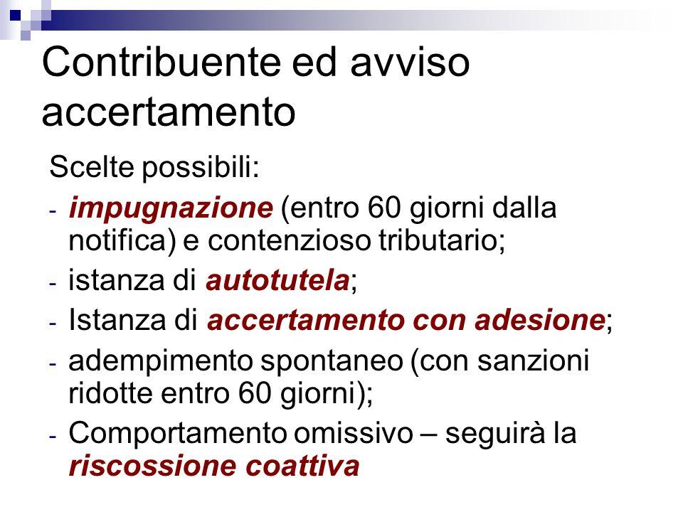 Contribuente ed avviso accertamento Scelte possibili: - impugnazione (entro 60 giorni dalla notifica) e contenzioso tributario; - istanza di autotutel