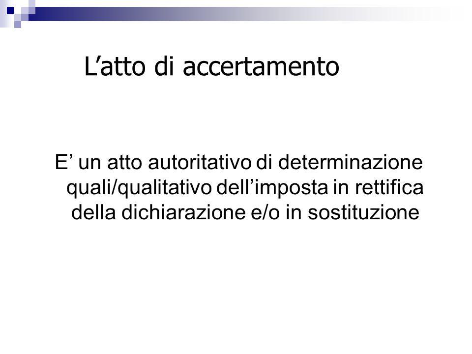 L'atto di accertamento E' un atto autoritativo di determinazione quali/qualitativo dell'imposta in rettifica della dichiarazione e/o in sostituzione