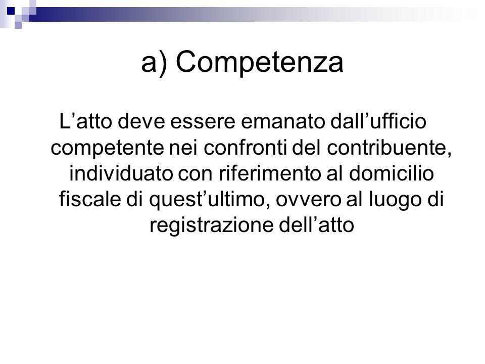 a) Competenza L'atto deve essere emanato dall'ufficio competente nei confronti del contribuente, individuato con riferimento al domicilio fiscale di q