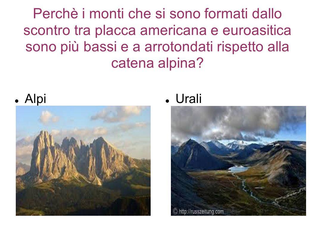 Perchè i monti che si sono formati dallo scontro tra placca americana e euroasitica sono più bassi e a arrotondati rispetto alla catena alpina? Alpi U