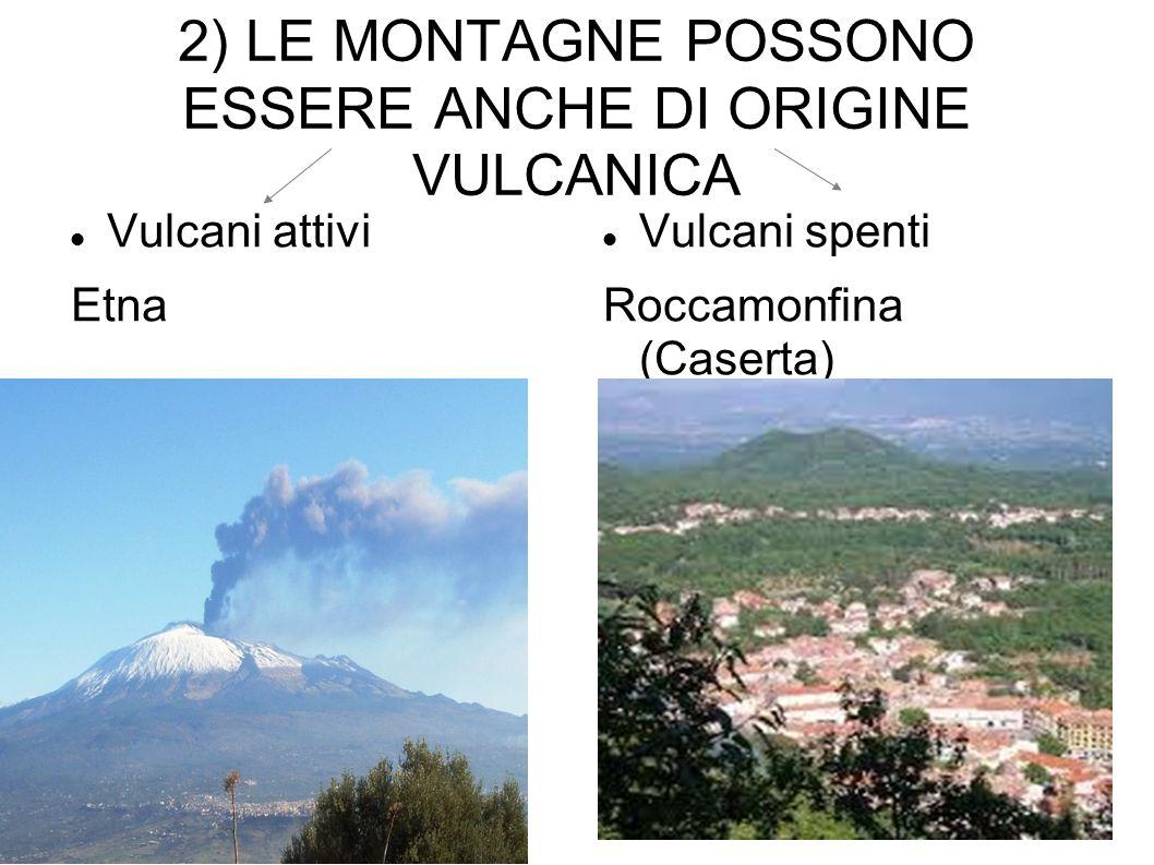 2) LE MONTAGNE POSSONO ESSERE ANCHE DI ORIGINE VULCANICA Vulcani attivi Etna Vulcani spenti Roccamonfina (Caserta)