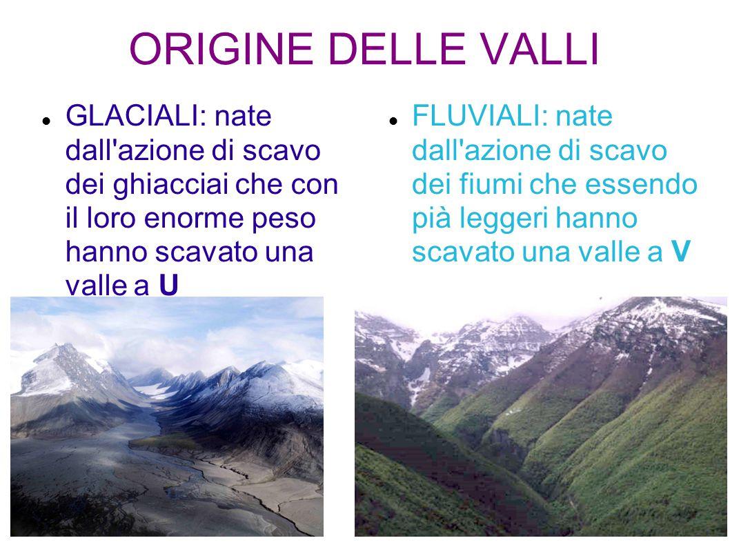 ORIGINE DELLE VALLI GLACIALI: nate dall'azione di scavo dei ghiacciai che con il loro enorme peso hanno scavato una valle a U FLUVIALI: nate dall'azio
