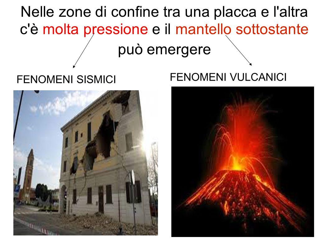 Nelle zone di confine tra una placca e l'altra c'è molta pressione e il mantello sottostante può emergere FENOMENI SISMICI FENOMENI VULCANICI