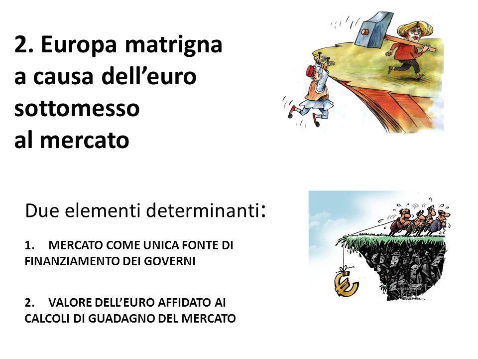 2. Europa matrigna a causa dell'euro sottomesso al mercato Due elementi determinanti : 1.MERCATO COME UNICA FONTE DI FINANZIAMENTO DEI GOVERNI 2.VALOR
