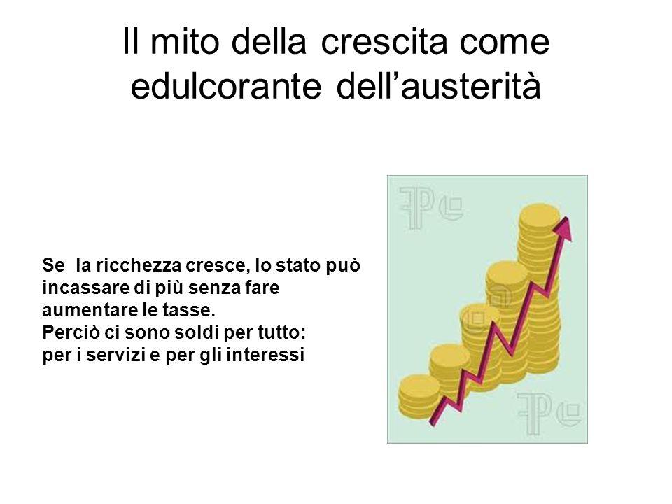 Il mito della crescita come edulcorante dell'austerità Se la ricchezza cresce, lo stato può incassare di più senza fare aumentare le tasse.