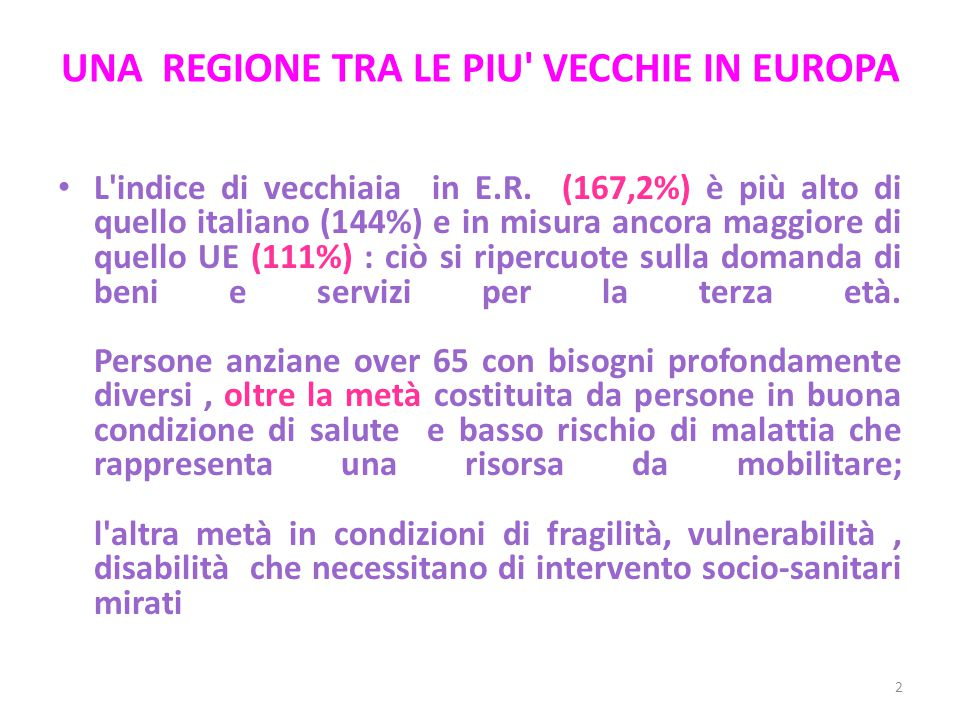 UNA REGIONE TRA LE PIU' VECCHIE IN EUROPA L'indice di vecchiaia in E.R. (167,2%) è più alto di quello italiano (144%) e in misura ancora maggiore di q