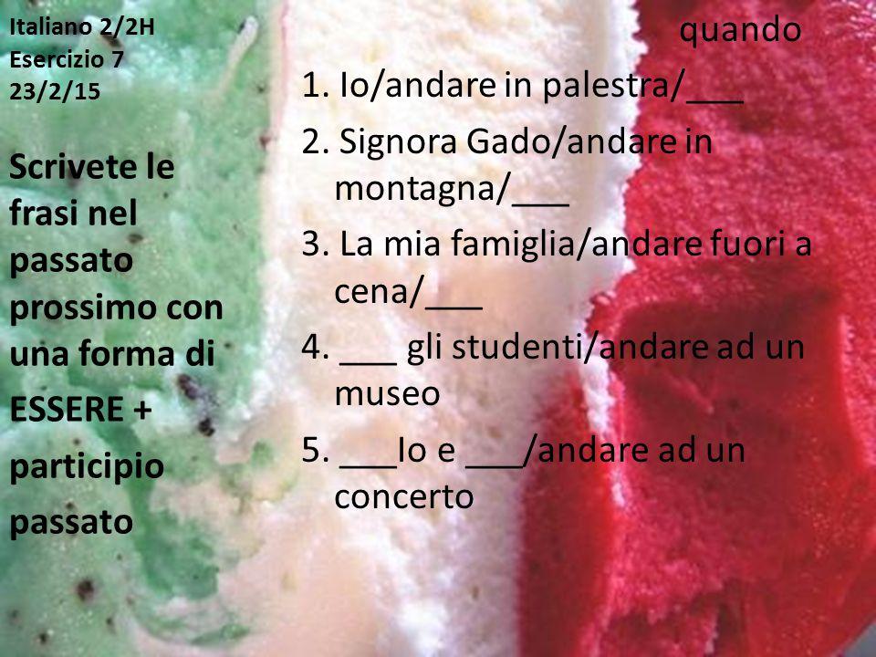 Italiano 2/2H Esercizio 7 23/2/15 quando 1. Io/andare in palestra/___ 2. Signora Gado/andare in montagna/___ 3. La mia famiglia/andare fuori a cena/__