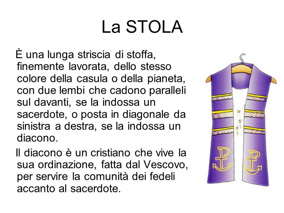 La STOLA È una lunga striscia di stoffa, finemente lavorata, dello stesso colore della casula o della pianeta, con due lembi che cadono paralleli sul davanti, se la indossa un sacerdote, o posta in diagonale da sinistra a destra, se la indossa un diacono.