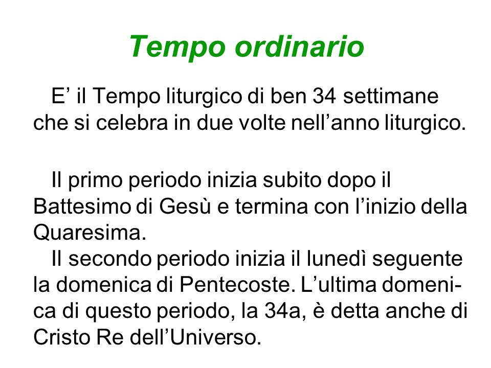 Tempo ordinario E' il Tempo liturgico di ben 34 settimane che si celebra in due volte nell'anno liturgico.
