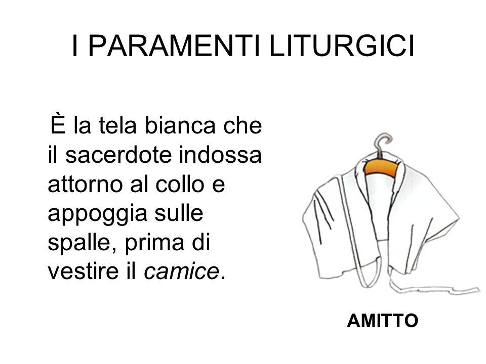 I PARAMENTI LITURGICI È la tela bianca che il sacerdote indossa attorno al collo e appoggia sulle spalle, prima di vestire il camice.