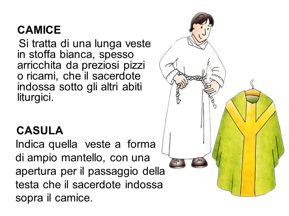 CAMICE Si tratta di una lunga veste in stoffa bianca, spesso arricchita da preziosi pizzi o ricami, che il sacerdote indossa sotto gli altri abiti liturgici.
