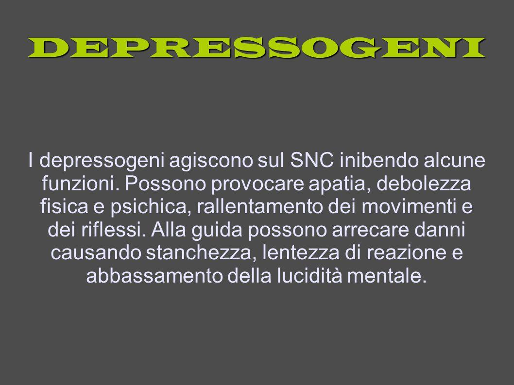 DEPRESSOGENI I depressogeni agiscono sul SNC inibendo alcune funzioni. Possono provocare apatia, debolezza fisica e psichica, rallentamento dei movime