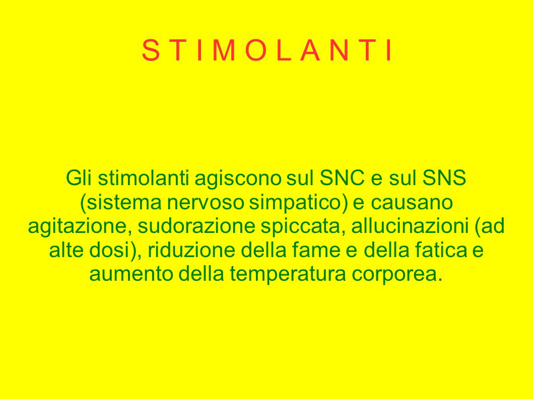 S T I M O L A N T I Gli stimolanti agiscono sul SNC e sul SNS (sistema nervoso simpatico) e causano agitazione, sudorazione spiccata, allucinazioni (a