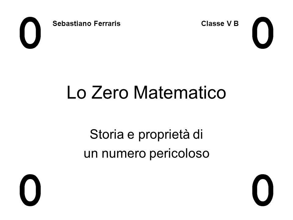 Lo Zero Matematico Storia e proprietà di un numero pericoloso Sebastiano Ferraris Classe V B
