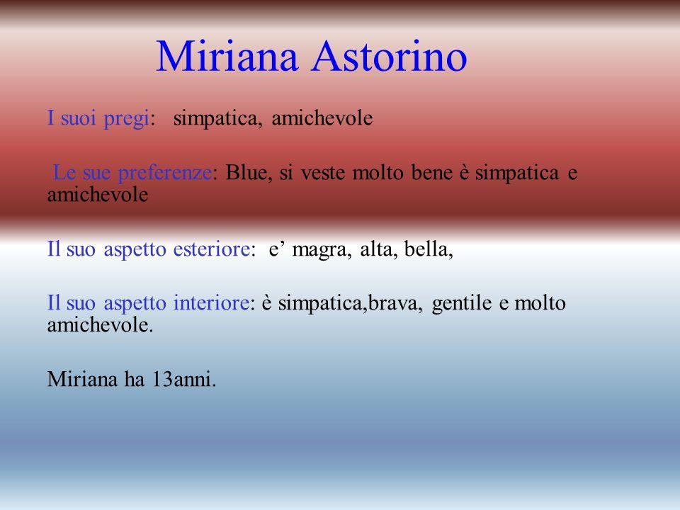 Miriana Astorino I suoi pregi: simpatica, amichevole Le sue preferenze: Blue, si veste molto bene è simpatica e amichevole Il suo aspetto esteriore: e' magra, alta, bella, Il suo aspetto interiore: è simpatica,brava, gentile e molto amichevole.