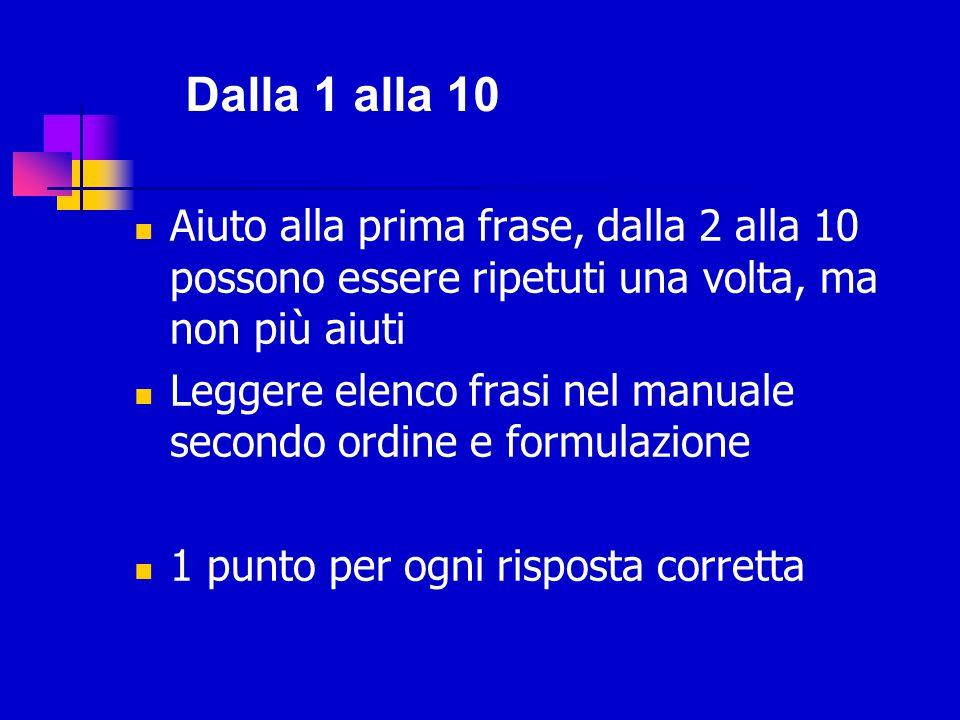 Dalla 11 alla 16 Aiuti e suggerimenti solo alle prime 2 (11- 12), dopo non aiuto Punteggio 0, 1 o 2 rispetto al livello di generalizzazione Si interrompe la prova dopo 4 insuccessi consecutivi, a partire dalla domanda 5.